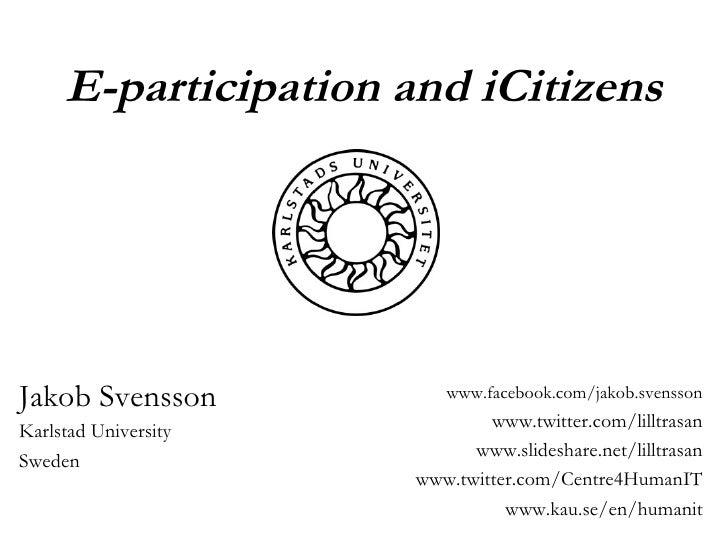 E-participation and iCitizens Jakob Svensson Karlstad University Sweden www.facebook.com/jakob.svensson www.twitter.com/li...
