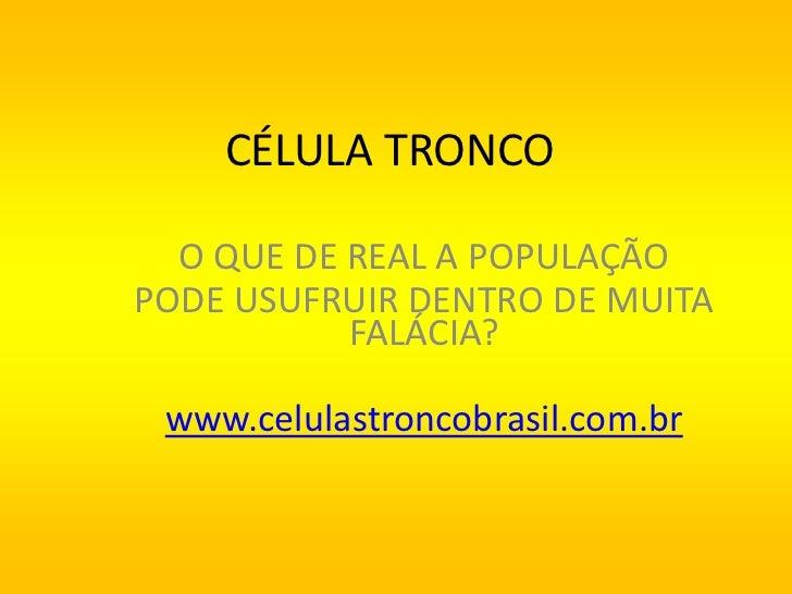 CÉLULA TRONCO  O QUE DE REAL A POPULAÇÃOPODE USUFRUIR DENTRO DE MUITA           FALÁCIA? www.celulastroncobrasil.com.br