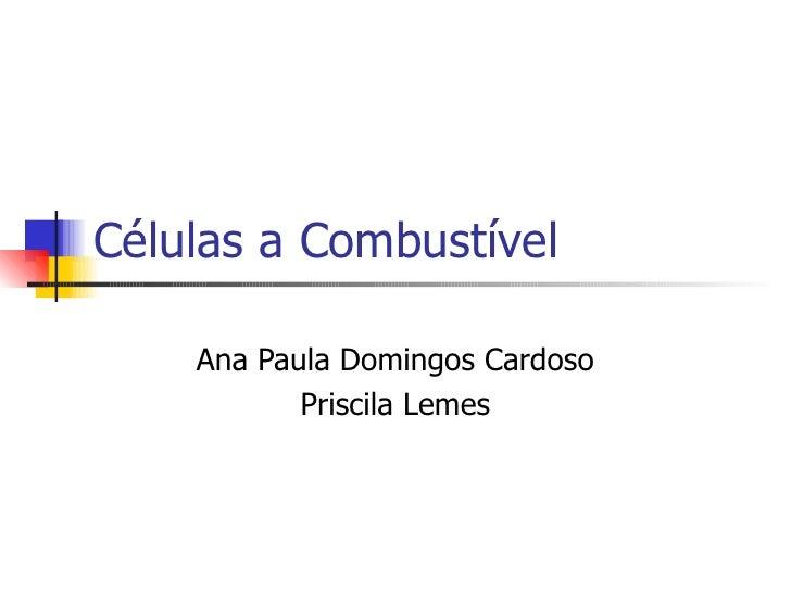 Células a Combustível    Ana Paula Domingos Cardoso           Priscila Lemes