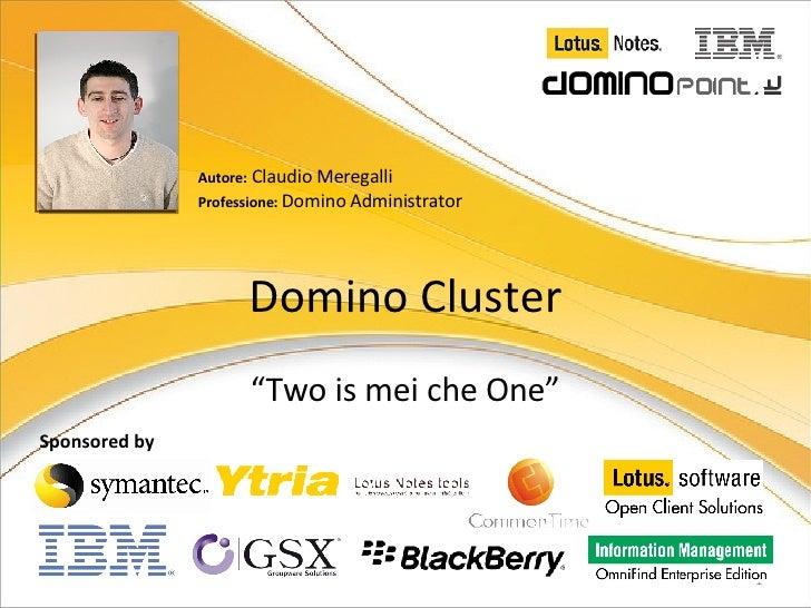 """Domino Cluster """" Two is mei che One"""" Autore:  Claudio Meregalli Professione:  Domino Administrator Sponsored by"""