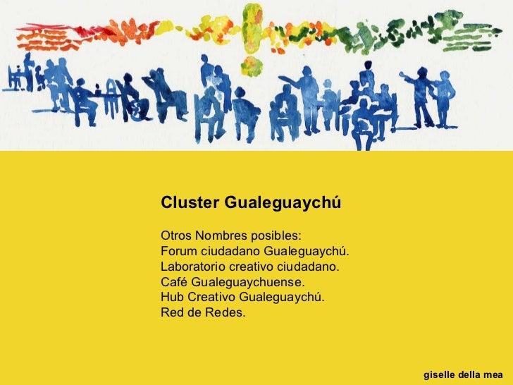 Cluster Gualeguaychú Otros Nombres posibles: Forum ciudadano Gualeguaychú.  Laboratorio creativo ciudadano. Café Gualeguay...