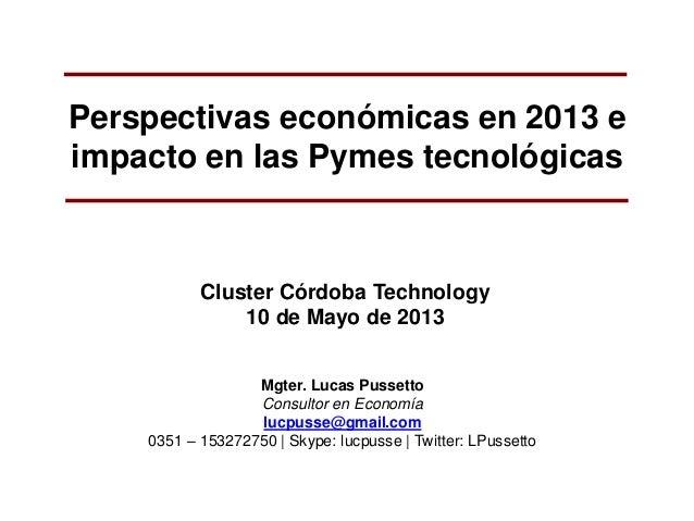 Perspectivas económicas en 2013 eimpacto en las Pymes tecnológicasCluster Córdoba Technology10 de Mayo de 2013Mgter. Lucas...