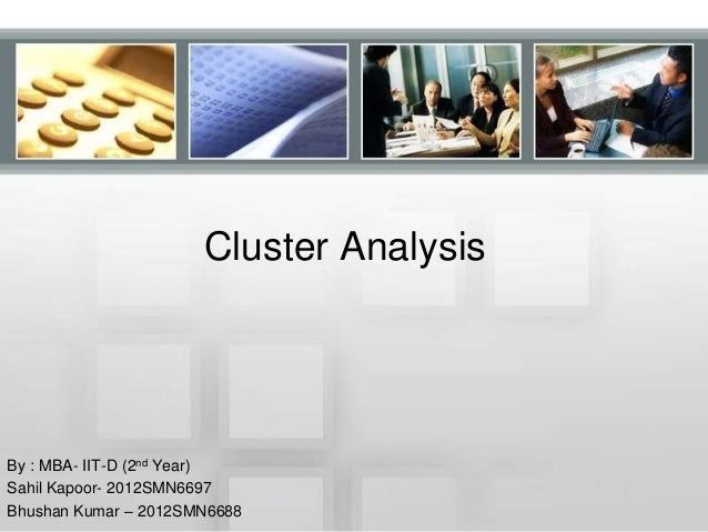 Cluster Analysis By : MBA- IIT-D (2nd Year) Sahil Kapoor- 2012SMN6697 Bhushan Kumar – 2012SMN6688