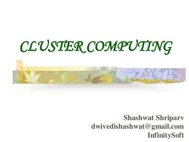 CLUSTER COMPUTING Shashwat Shriparv dwivedishashwat@gmail.com InfinitySoft