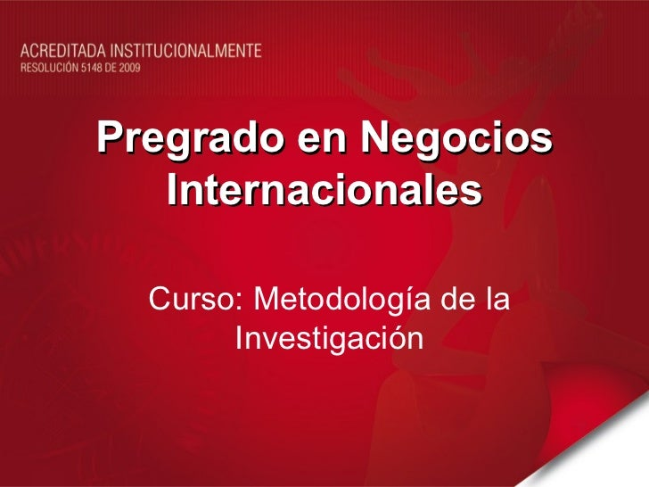Pregrado en Negocios   Internacionales  Curso: Metodología de la       Investigación