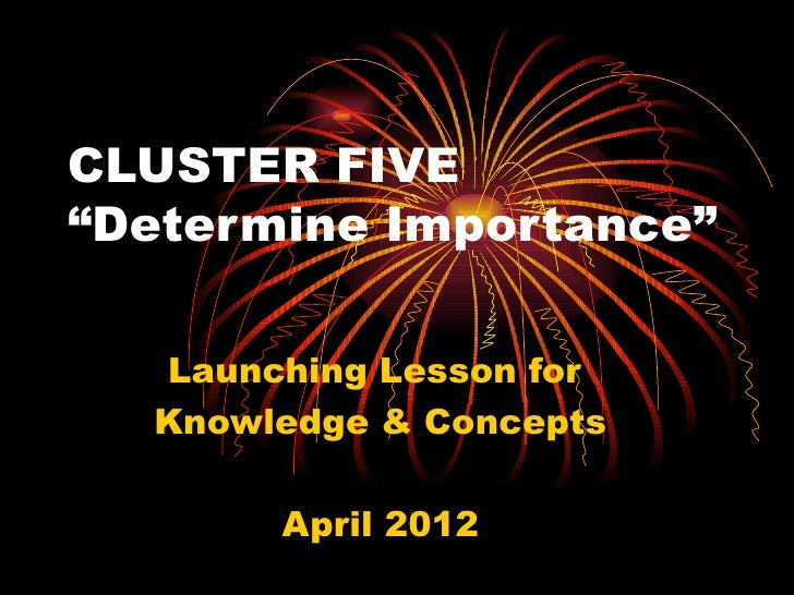 """CLUSTER FIVE""""Determine Importance""""  Launching Lesson for  Knowledge & Concepts       April 2012"""