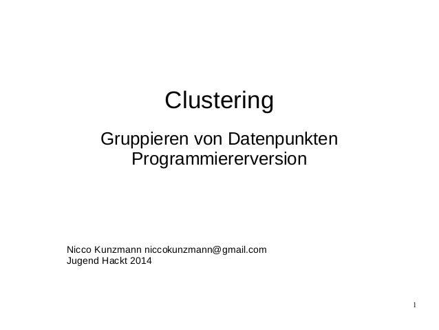 1  Clustering  Gruppieren von Datenpunkten  Programmiererversion  Nicco Kunzmann nicco kunzmann  @gmail.com  Jugend Hackt ...