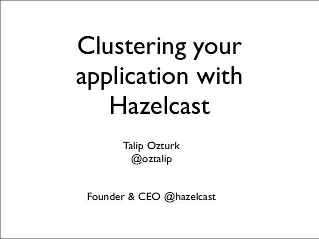 Clustering your application with Hazelcast Talip Ozturk @oztalip Founder & CEO @hazelcast