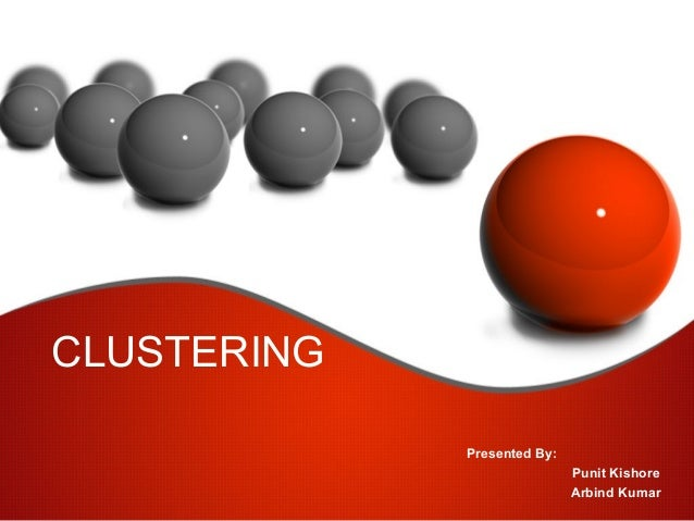 CLUSTERING Presented By: Punit Kishore Arbind Kumar