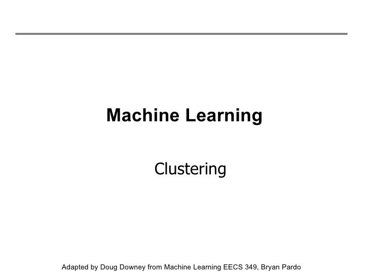 Machine Learning Clustering Adapted by Doug Downey from Machine Learning EECS 349, Bryan Pardo