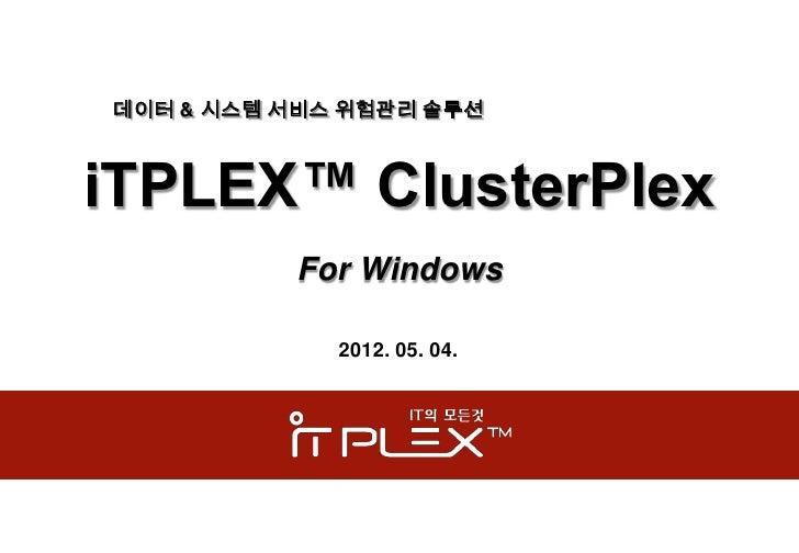 데이터 & 시스템 서비스 위험관리 솔루션iTPLEX™ ClusterPlex          For Windows             2012. 05. 04.