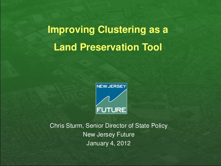 Improving Clustering as a Land Preservation ToolChris Sturm, Senior Director of State Policy           New Jersey Future  ...