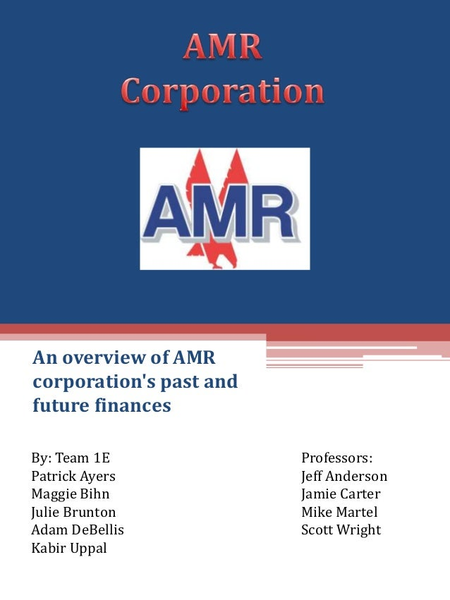 An overview of AMRcorporations past andfuture financesBy: Team 1E              Professors:Patrick Ayers            Jeff An...