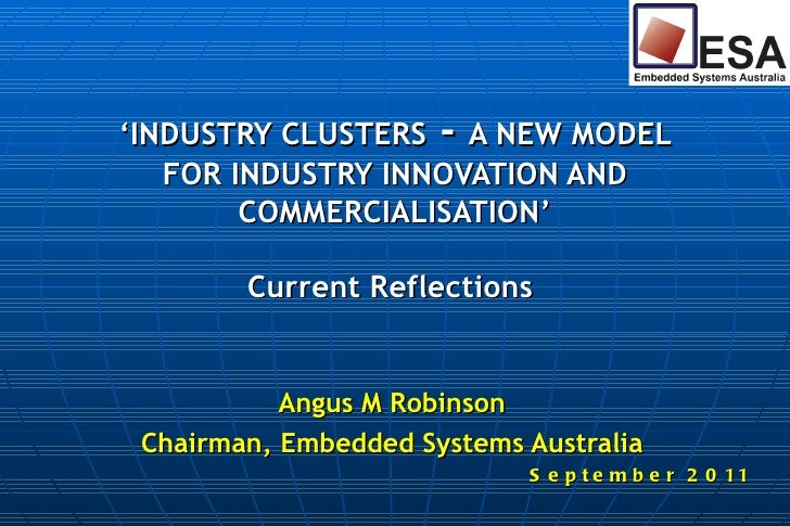 ' INDUSTRY CLUSTERS  -  A NEW MODEL FOR INDUSTRY INNOVATION AND COMMERCIALISATION' Current Reflections  Angus M Robinson C...
