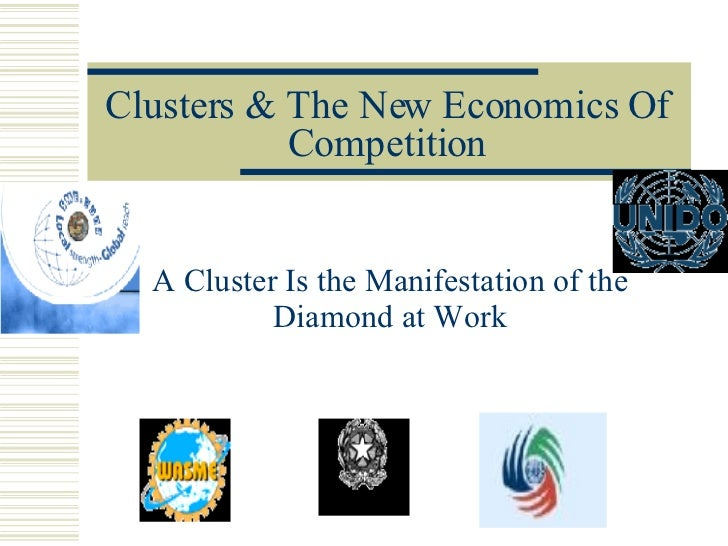 Clusters & The New Economics Of Competition A Cluster Is the Manifestation of the Diamond at Work
