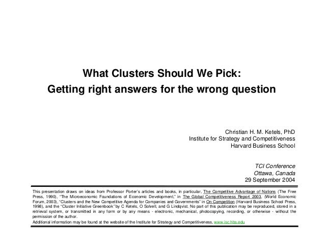 What Clusters Should We Pick:Getting right answers for the wrong questionChristian H. M. Ketels, PhDInstitute for Strategy...