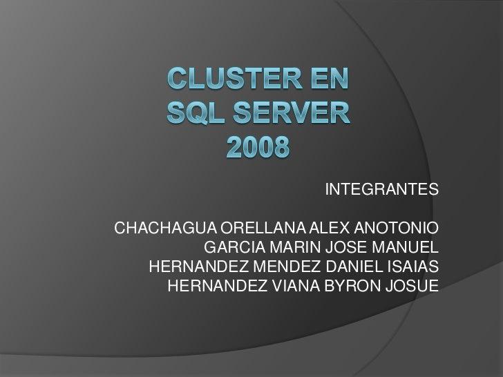 CLUSTER EN SQL SERVER 2008<br />INTEGRANTES<br />CHACHAGUA ORELLANA ALEX ANOTONIO<br />GARCIA MARIN JOSE MANUEL<br />HE...