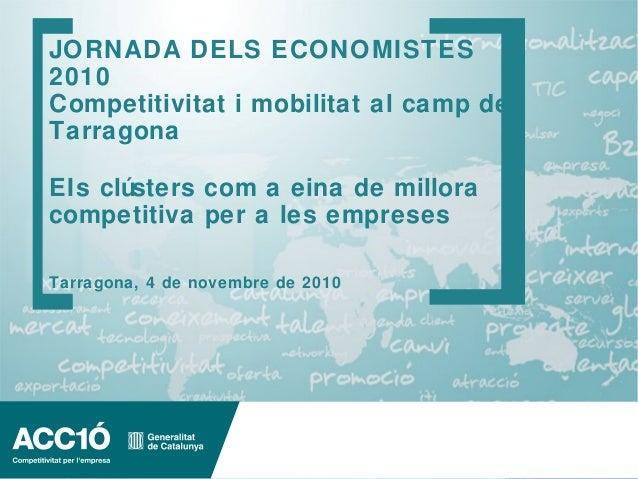 www.acc10.cat JORNADA DELS ECONOMISTES 2010 Competitivitat i mobilitat al camp de Tarragona EIs clústers com a eina de mil...