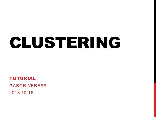 CLUSTERING TUTORIAL  GABOR VERESS 2013.10.16