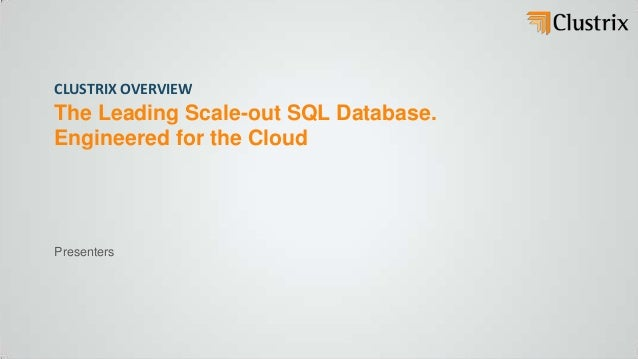 CLUSTRIX OVERVIEWThe Leading Scale-out SQL Database.Engineered for the CloudPresenters