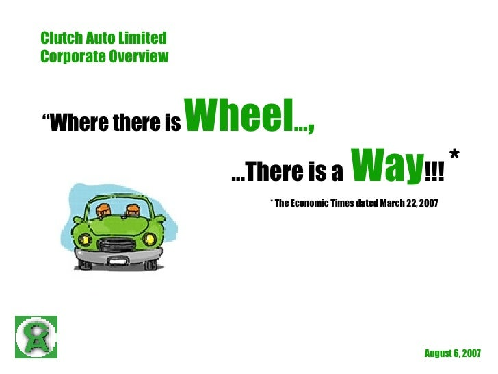"""May 27, 2009 Clutch Auto Limited Corporate Overview """" Where there is   Wheel … , … There is a  Way !!!  * * The Economic T..."""