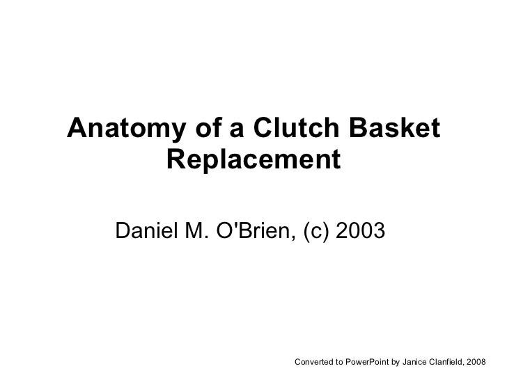 Anatomy of a Clutch Basket Replacement Daniel M. O'Brien, (c) 2003  Converted to PowerPoint by Janice Clanfield, 2008