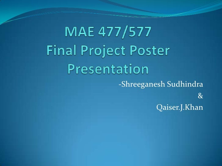 MAE 477/577Final Project Poster Presentation<br />-Shreeganesh Sudhindra<br />&<br />Qaiser.J.Khan<br />