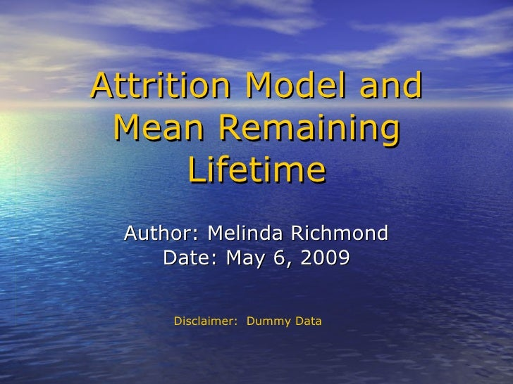 Author: Melinda Richmond Date: May 6, 2009 Attrition Model and Mean Remaining Lifetime Disclaimer:  Dummy Data