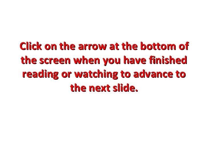 Click on the arrow at the bottom ofthe screen when you have finishedreading or watching to advance to           the next s...