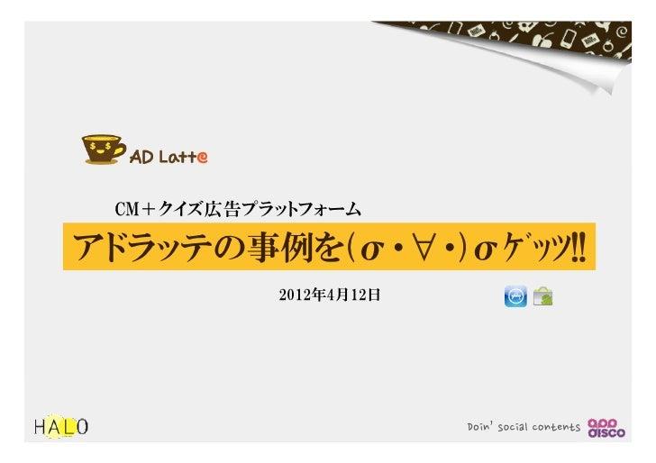 CM+クイズ広告プラットフォームアドラッテの事例を(σ・∀・)σゲッツ!!           2012年4月12日                        Doin'