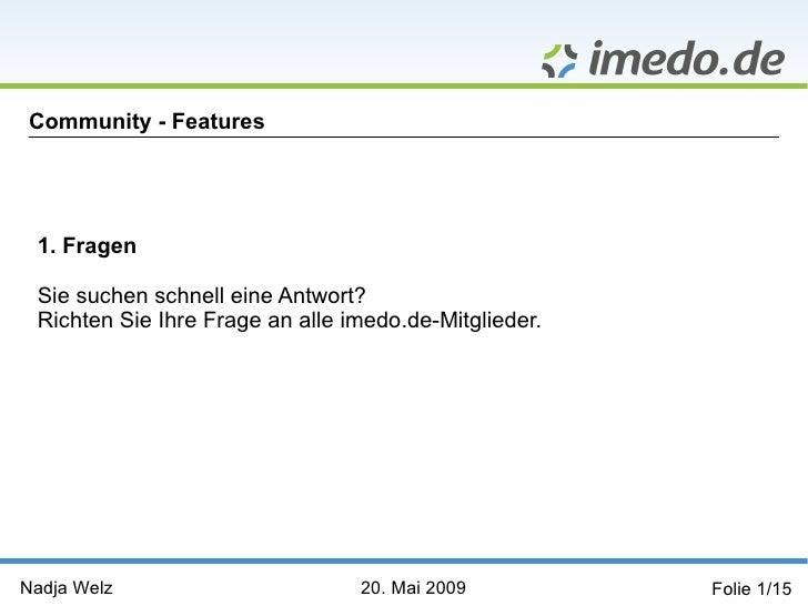Community - Features      1. Fragen   Sie suchen schnell eine Antwort?  Richten Sie Ihre Frage an alle imedo.de-Mitglieder...