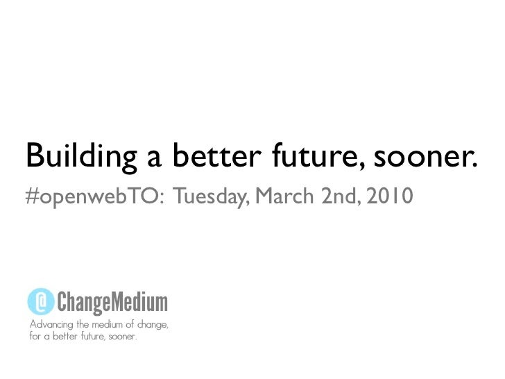 Building a better future, sooner. #openwebTO: Tuesday, March 2nd, 2010     Advancing the medium of change, for a better fu...