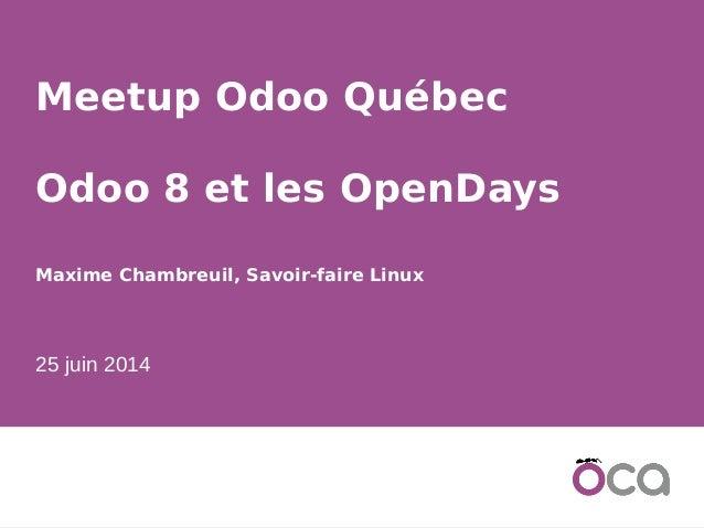 1 Meetup Odoo Québec Odoo 8 et les OpenDays Maxime Chambreuil, Savoir-faire Linux 25 juin 2014