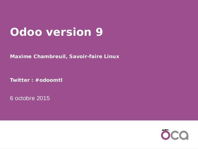 1 Odoo version 9 Maxime Chambreuil, Savoir-faire Linux Twitter: #odoomtl 6 octobre 2015