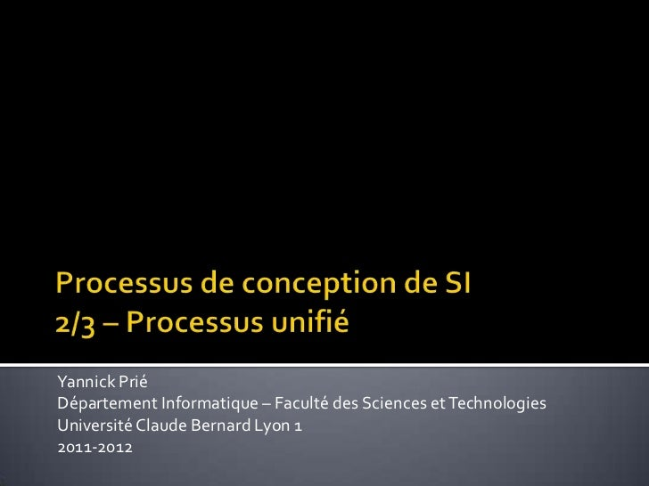 Processus de conception de SI2/3 – Processus unifié<br />Yannick Prié<br />Département Informatique – Faculté des Sciences...