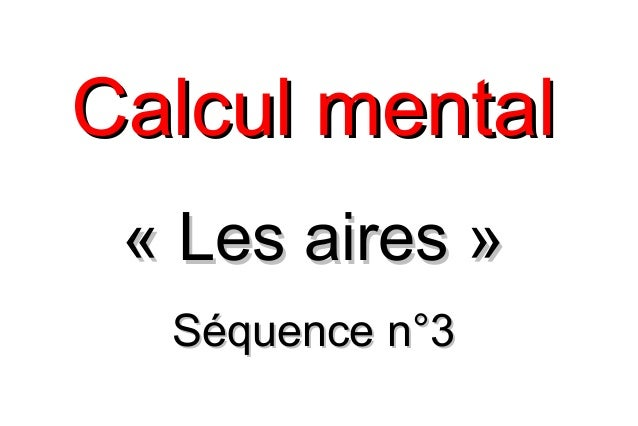 Calcul mentalCalcul mental «Les aires»«Les aires» Séquence n°3Séquence n°3