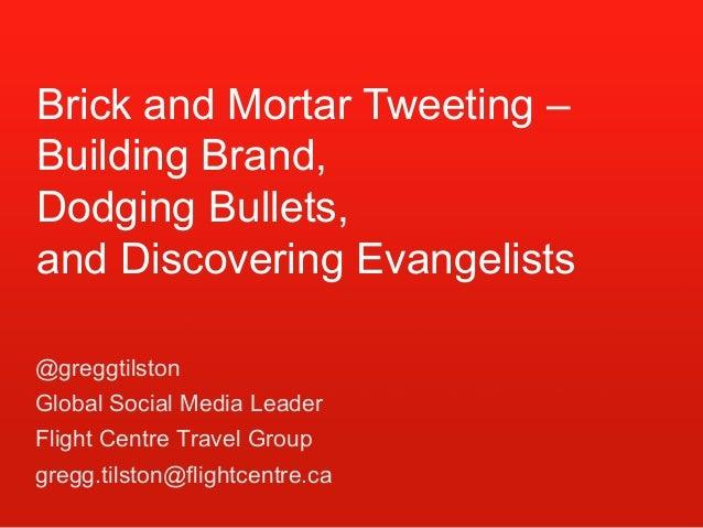 @greggtilston Global Social Media Leader Flight Centre Travel Group gregg.tilston@flightcentre.ca Brick and Mortar Tweetin...
