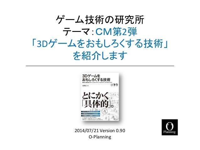 ゲーム技術の研究所 テーマ:CM第2弾 「3Dゲームをおもしろくする技術」 を紹介します  O-Planning  2014/07/21 Version 0.90