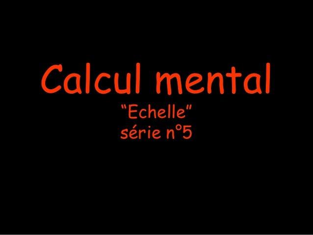 "Calcul mental    ""Echelle""    série n°5"