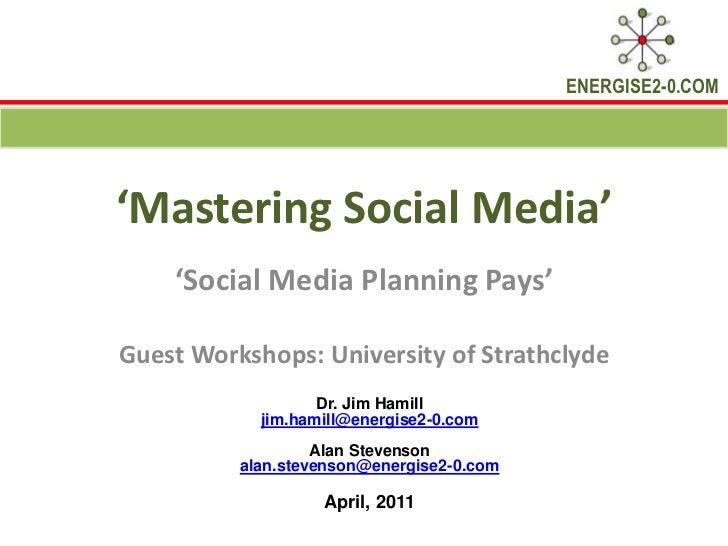 'Mastering Social Media'<br />'Social Media Planning Pays'<br />Guest Workshops: University of Strathclyde<br />Dr. Jim Ha...