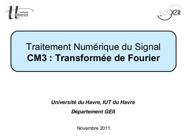 Mise en œuvre du TNS Page 1 sur 96Novembre 2011.Traitement Numérique du SignalCM3:TransforméedeFourierUniversité du Ha...