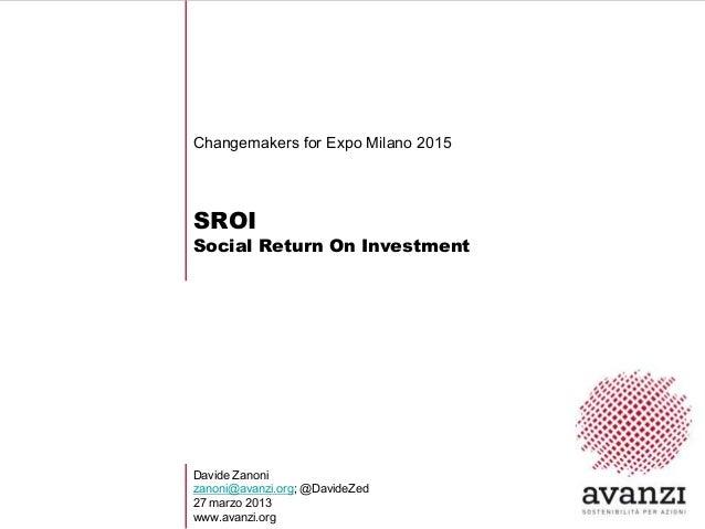 Changemakers for Expo Milano 2015SROISocial Return On InvestmentDavide Zanonizanoni@avanzi.org; @DavideZed27 marzo 2013www...