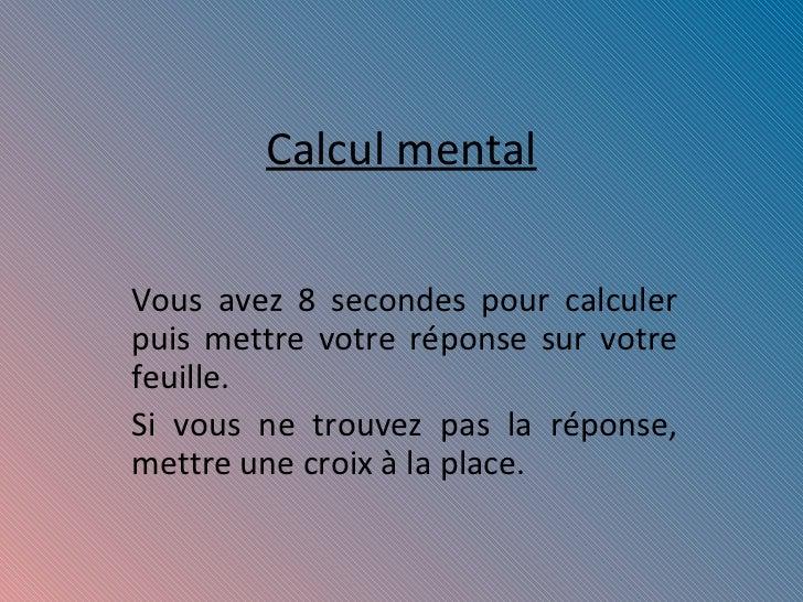Calcul mental Vous avez 8 secondes pour calculer puis mettre votre réponse sur votre feuille. Si vous ne trouvez pas la ré...