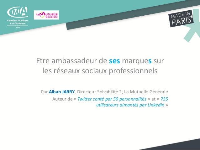 Etre ambassadeur de ses marques sur les réseaux sociaux professionnels Par Alban JARRY, Directeur Solvabilité 2, La Mutuel...