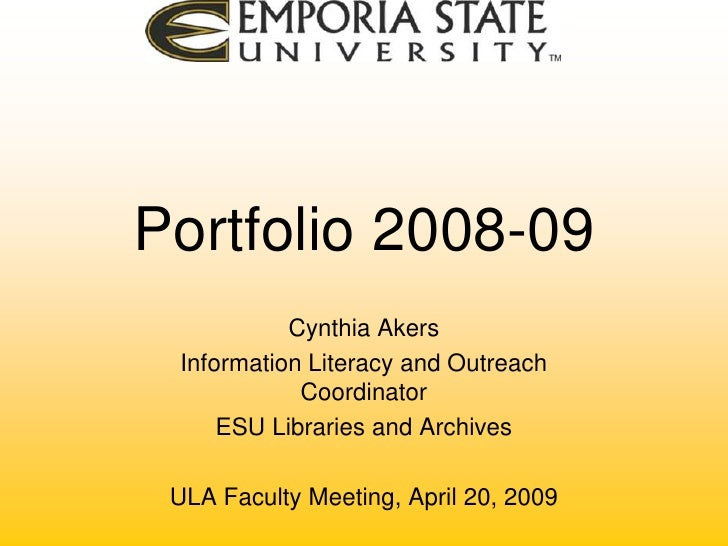 Portfolio 2008-09<br />Cynthia Akers<br />Information Literacy and Outreach Coordinator<br />ESU Libraries and Archives<br...