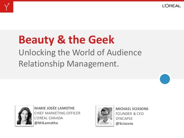 Beauty & the GeekUnlocking the World of AudienceRelationship Management.MARIE JOSÉE LAMOTHECHIEF MARKETING OFFICERL'ORÉAL ...