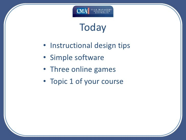 Today<br />Instructional design tips<br />Simple software<br />Three online games<br />Topic 1 of your course<br />