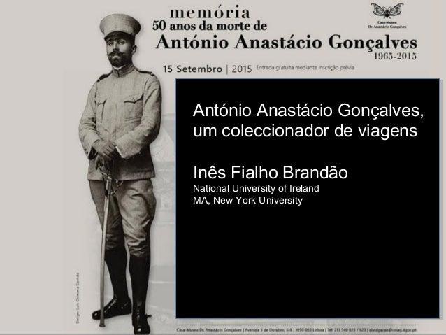 António Anastácio Gonçalves, um coleccionador de viagens Inês Fialho Brandão National University of Ireland MA, New York U...