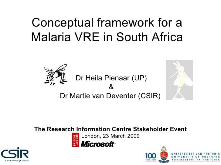 Conceptual framework for a Malaria VRE in South Africa Dr Heila Pienaar (UP) & Dr Martie van Deventer (CSIR)  The Research...
