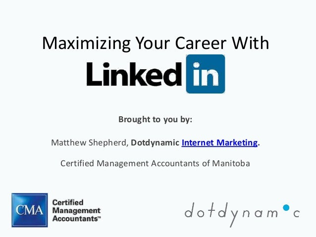 Maximizing Your Career With                Brought to you by: Matthew Shepherd, Dotdynamic Internet Marketing.   Certified...